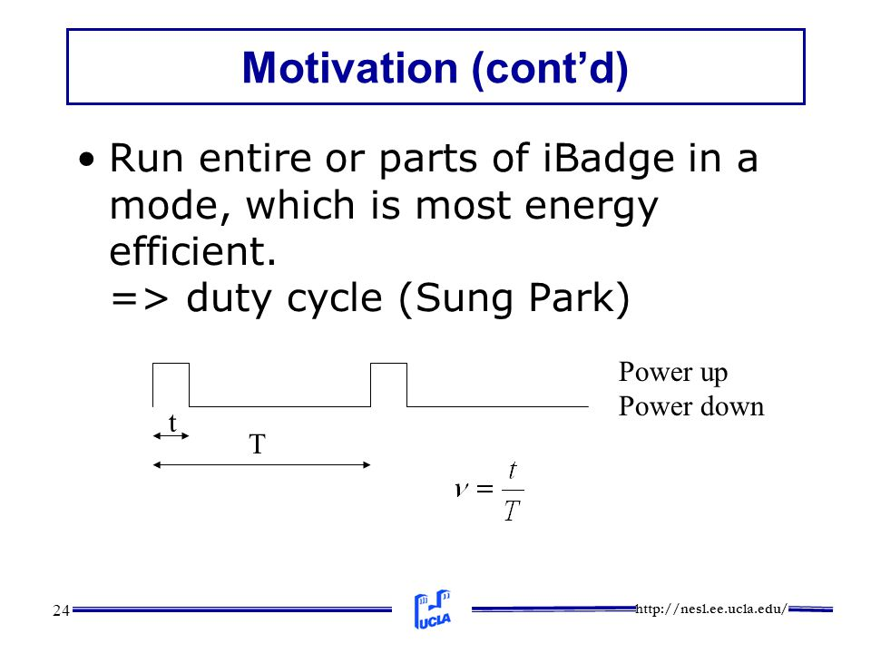 http://nesl.ee.ucla.edu/ 24 Motivation (cont'd) Run entire or parts of iBadge in a mode, which is most energy efficient. => duty cycle (Sung Park) t T