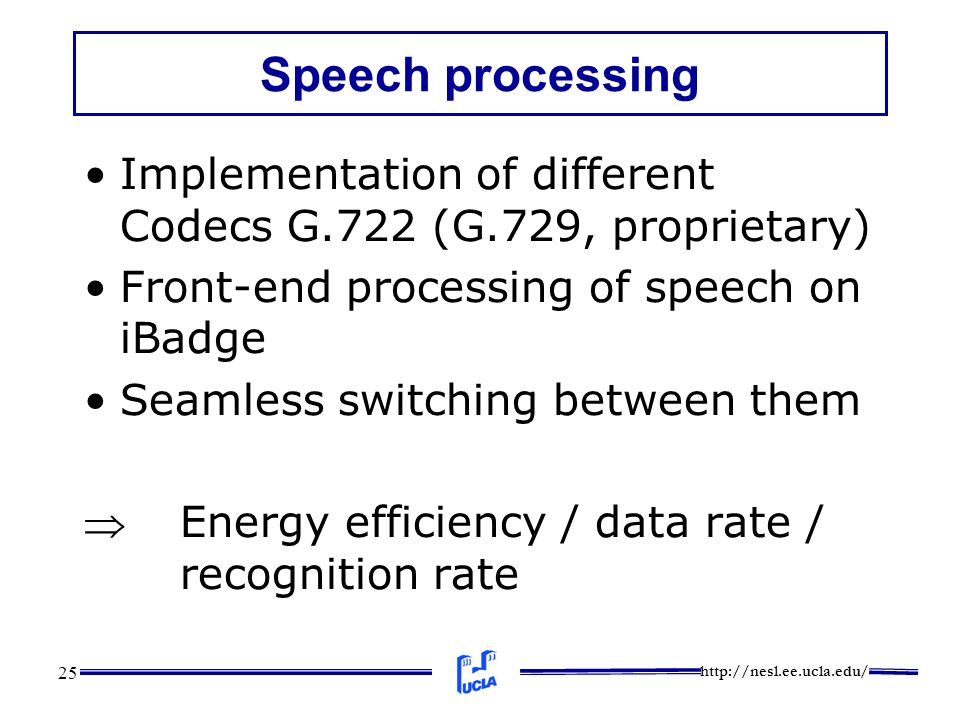 http://nesl.ee.ucla.edu/ 25 Speech processing Implementation of different Codecs G.722 (G.729, proprietary) Front-end processing of speech on iBadge Seamless switching between them Energy efficiency / data rate / recognition rate