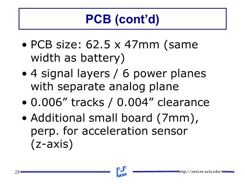 http://nesl.ee.ucla.edu/ 28 PCB (cont'd) PCB size: 62.5 x 47mm (same width as battery) 4 signal layers / 6 power planes with separate analog plane 0.006 tracks / 0.004 clearance Additional small board (7mm), perp.