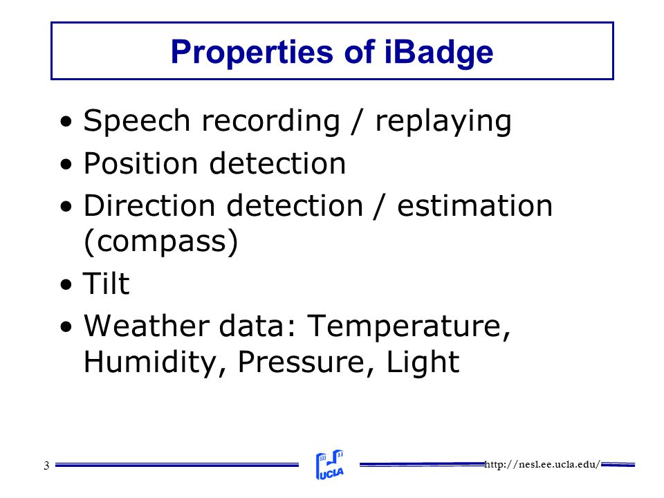 http://nesl.ee.ucla.edu/ 3 Properties of iBadge Speech recording / replaying Position detection Direction detection / estimation (compass) Tilt Weather data: Temperature, Humidity, Pressure, Light