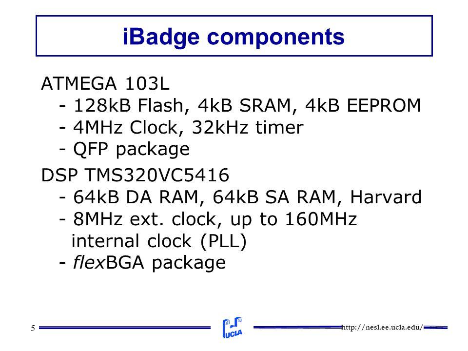 http://nesl.ee.ucla.edu/ 5 iBadge components ATMEGA 103L - 128kB Flash, 4kB SRAM, 4kB EEPROM - 4MHz Clock, 32kHz timer - QFP package DSP TMS320VC5416 - 64kB DA RAM, 64kB SA RAM, Harvard - 8MHz ext.