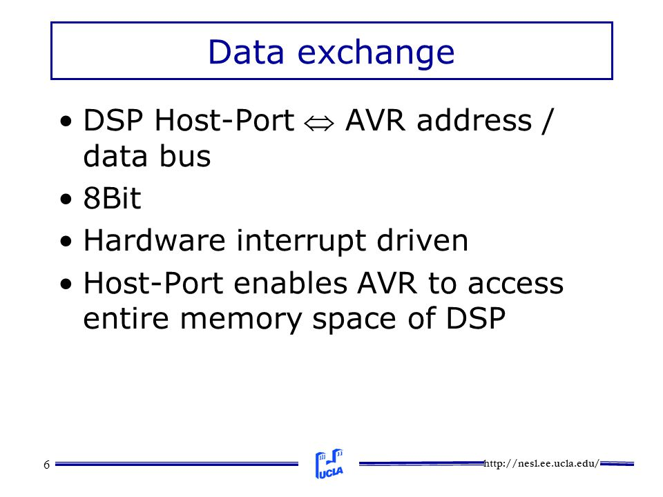 http://nesl.ee.ucla.edu/ 6 Data exchange DSP Host-Port  AVR address / data bus 8Bit Hardware interrupt driven Host-Port enables AVR to access entire memory space of DSP
