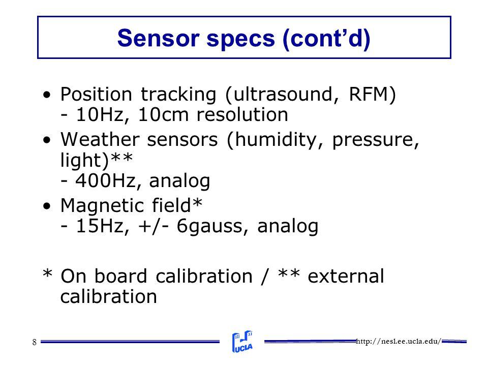 http://nesl.ee.ucla.edu/ 8 Sensor specs (cont'd) Position tracking (ultrasound, RFM) - 10Hz, 10cm resolution Weather sensors (humidity, pressure, light)** - 400Hz, analog Magnetic field* - 15Hz, +/- 6gauss, analog * On board calibration / ** external calibration