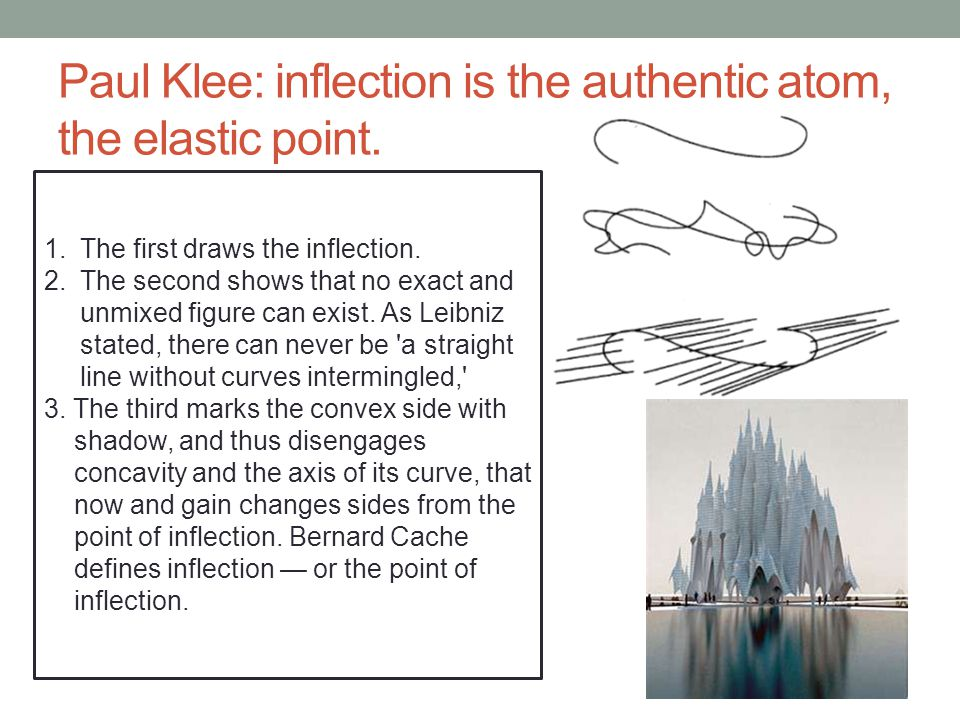 Paul Klee: inflection is the authentic atom, the elastic point. 1.The first draws the inflection. 2.The second shows that no exact and unmixed figure