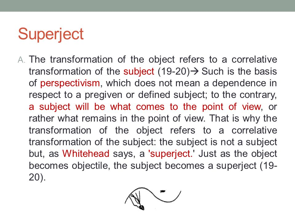 Superject A. The transformation of the object refers to a correlative transformation of the subject (19-20)  Such is the basis of perspectivism, whic