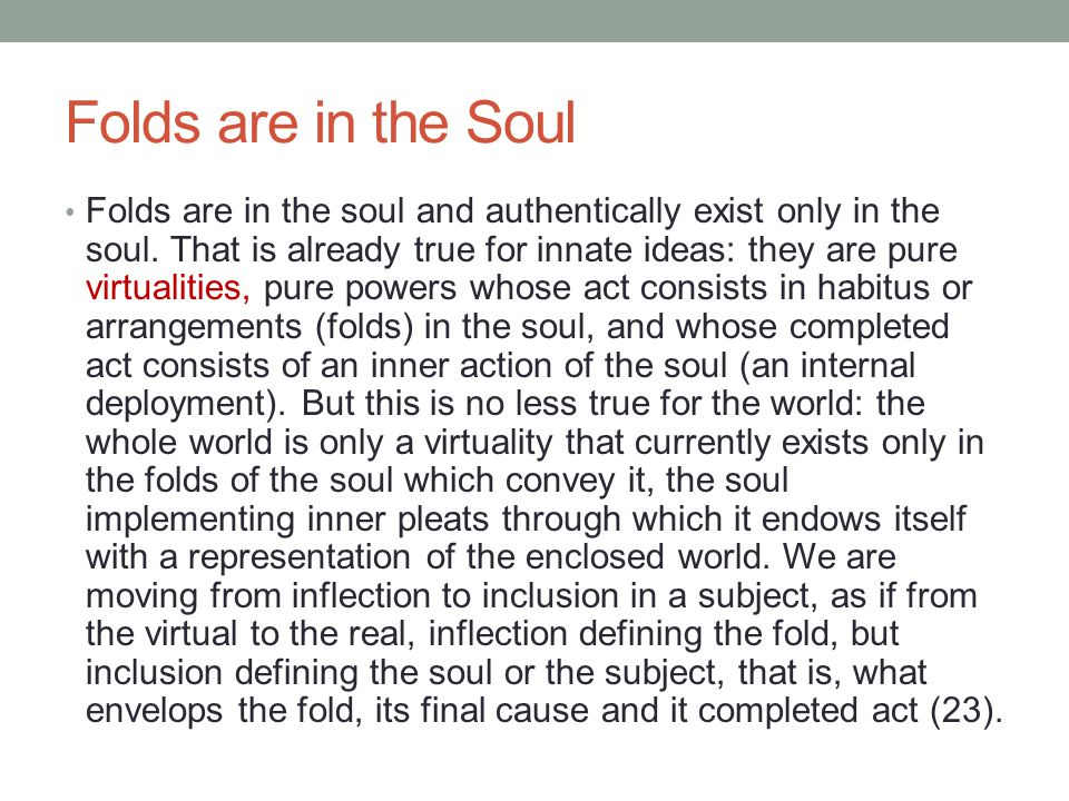 Folds are in the Soul Folds are in the soul and authentically exist only in the soul. That is already true for innate ideas: they are pure virtualitie