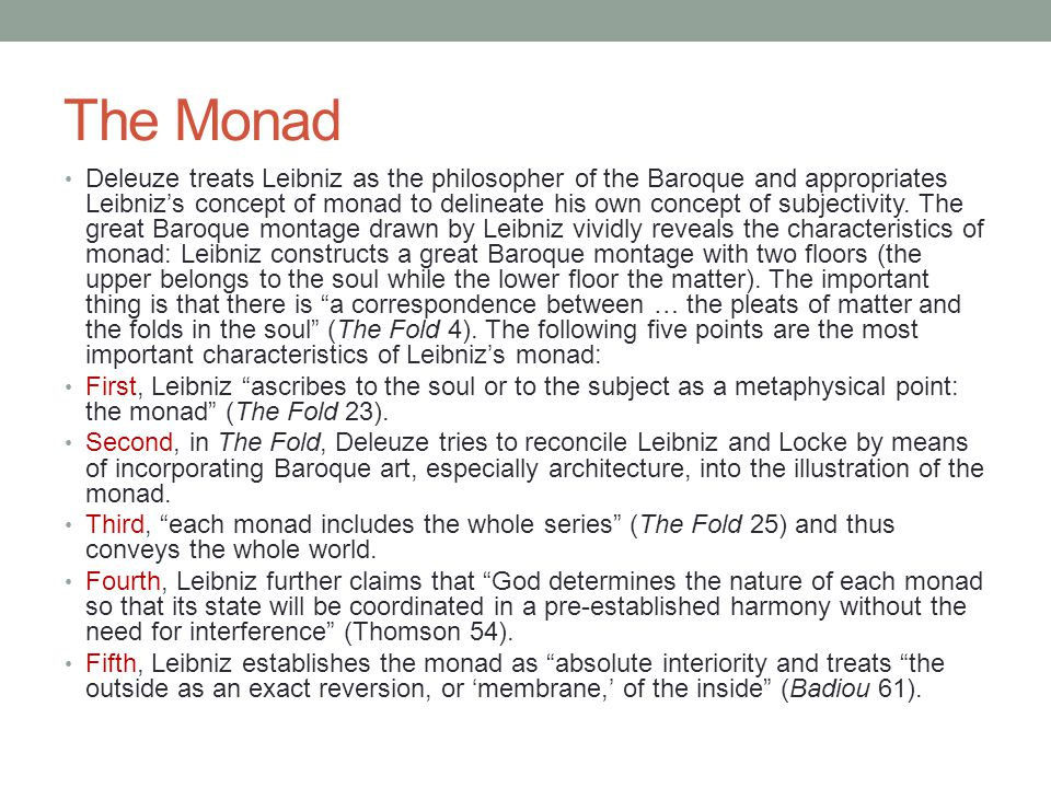 The Monad Deleuze treats Leibniz as the philosopher of the Baroque and appropriates Leibniz's concept of monad to delineate his own concept of subject