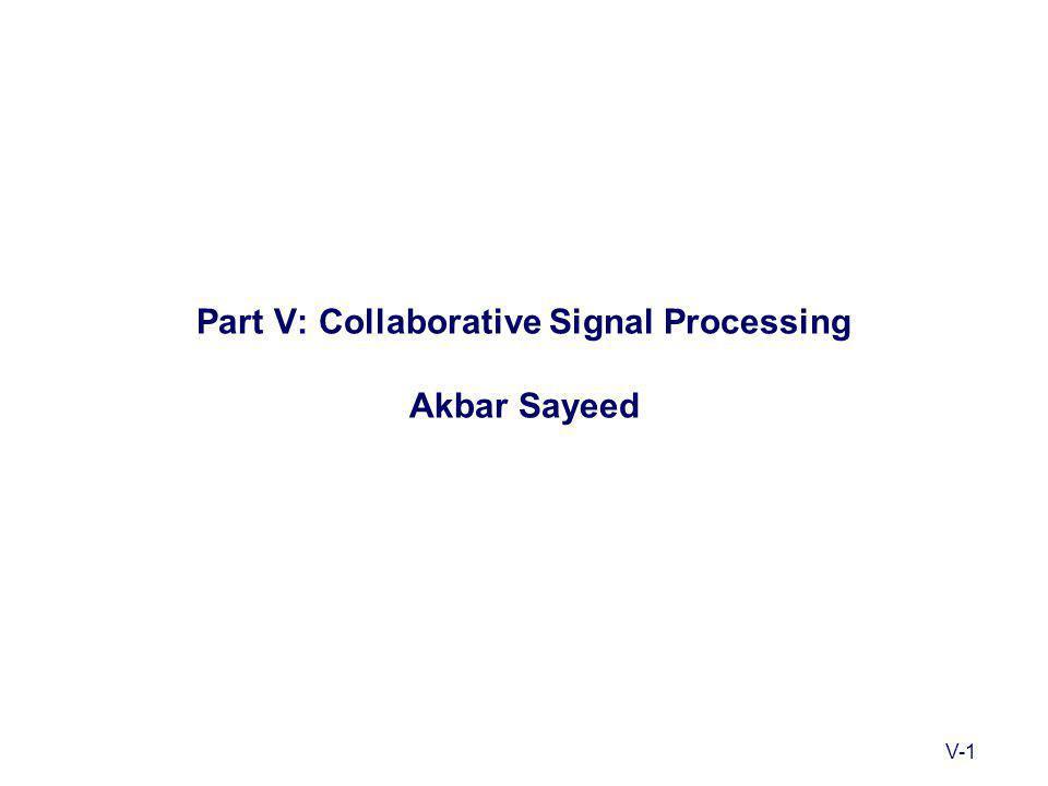 V-1 Part V: Collaborative Signal Processing Akbar Sayeed