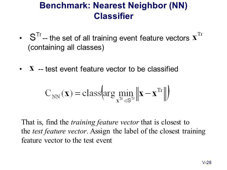 V-26 Benchmark: Nearest Neighbor (NN) Classifier -- the set of all training event feature vectors (containing all classes) -- test event feature vector to be classified That is, find the training feature vector that is closest to the test feature vector.