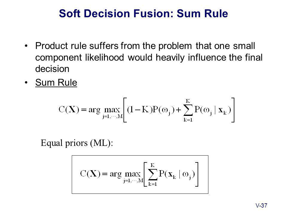 V-37 Soft Decision Fusion: Sum Rule Product rule suffers from the problem that one small component likelihood would heavily influence the final decision Sum Rule Equal priors (ML):