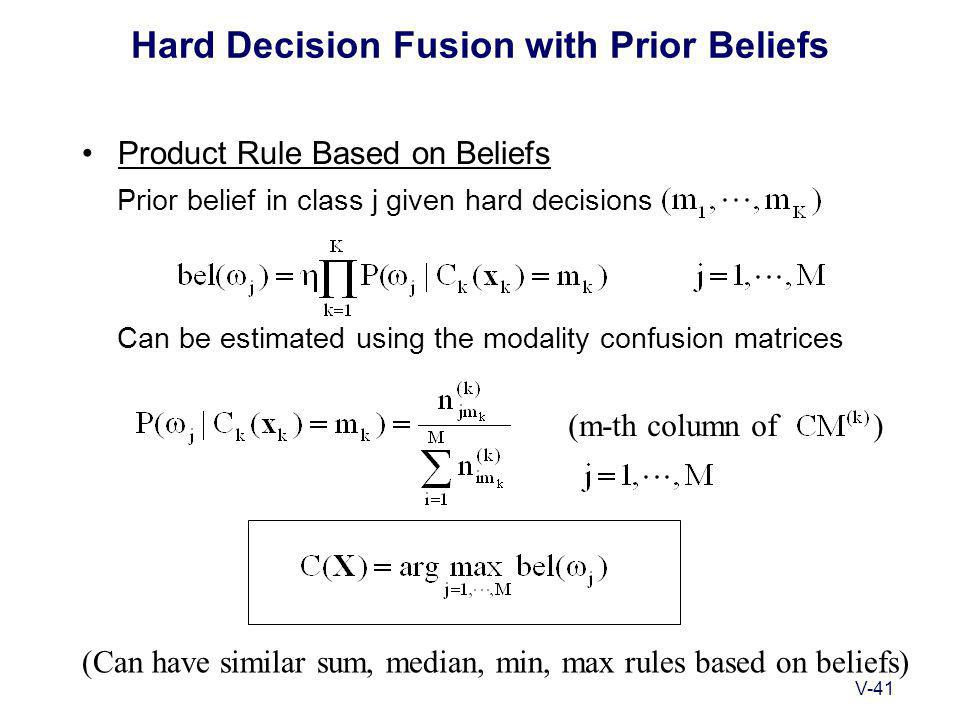 V-41 Hard Decision Fusion with Prior Beliefs Product Rule Based on Beliefs Prior belief in class j given hard decisions Can be estimated using the modality confusion matrices (m-th column of ) (Can have similar sum, median, min, max rules based on beliefs)