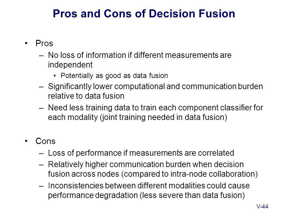 V-44 Pros and Cons of Decision Fusion Pros –No loss of information if different measurements are independent Potentially as good as data fusion –Significantly lower computational and communication burden relative to data fusion –Need less training data to train each component classifier for each modality (joint training needed in data fusion) Cons –Loss of performance if measurements are correlated –Relatively higher communication burden when decision fusion across nodes (compared to intra-node collaboration) –Inconsistencies between different modalities could cause performance degradation (less severe than data fusion)