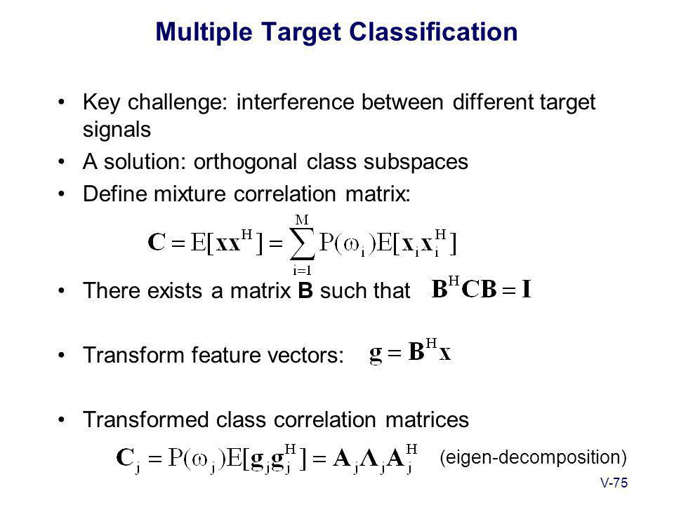 V-75 Multiple Target Classification Key challenge: interference between different target signals A solution: orthogonal class subspaces Define mixture correlation matrix: There exists a matrix B such that Transform feature vectors: Transformed class correlation matrices (eigen-decomposition)