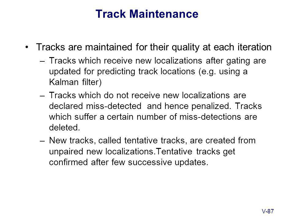 V-87 Track Maintenance Tracks are maintained for their quality at each iteration –Tracks which receive new localizations after gating are updated for predicting track locations (e.g.