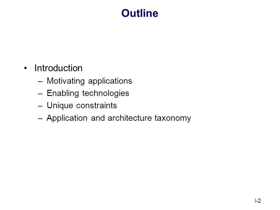 I-2 Outline Introduction –Motivating applications –Enabling technologies –Unique constraints –Application and architecture taxonomy