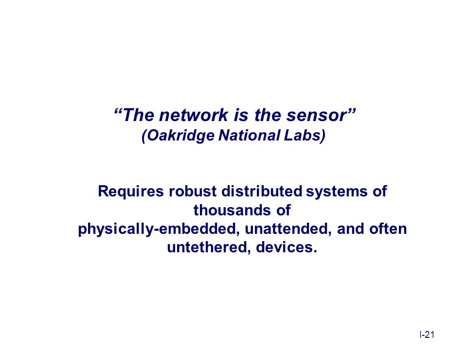 "I-21 ""The network is the sensor"" (Oakridge National Labs) Requires robust distributed systems of thousands of physically-embedded, unattended, and oft"
