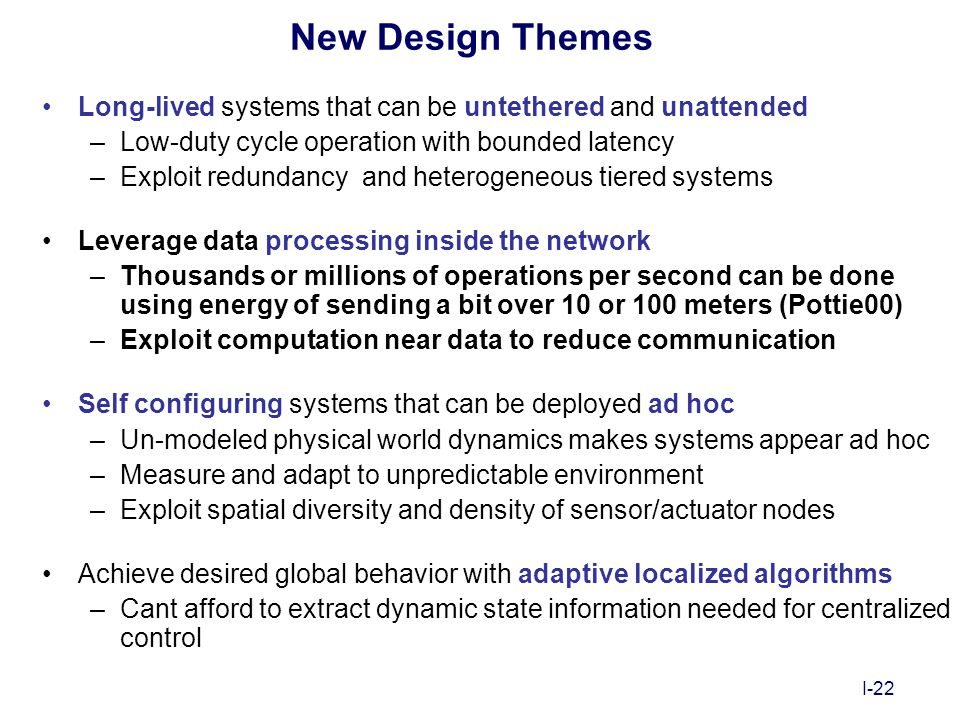 I-22 New Design Themes Long-lived systems that can be untethered and unattended –Low-duty cycle operation with bounded latency –Exploit redundancy and