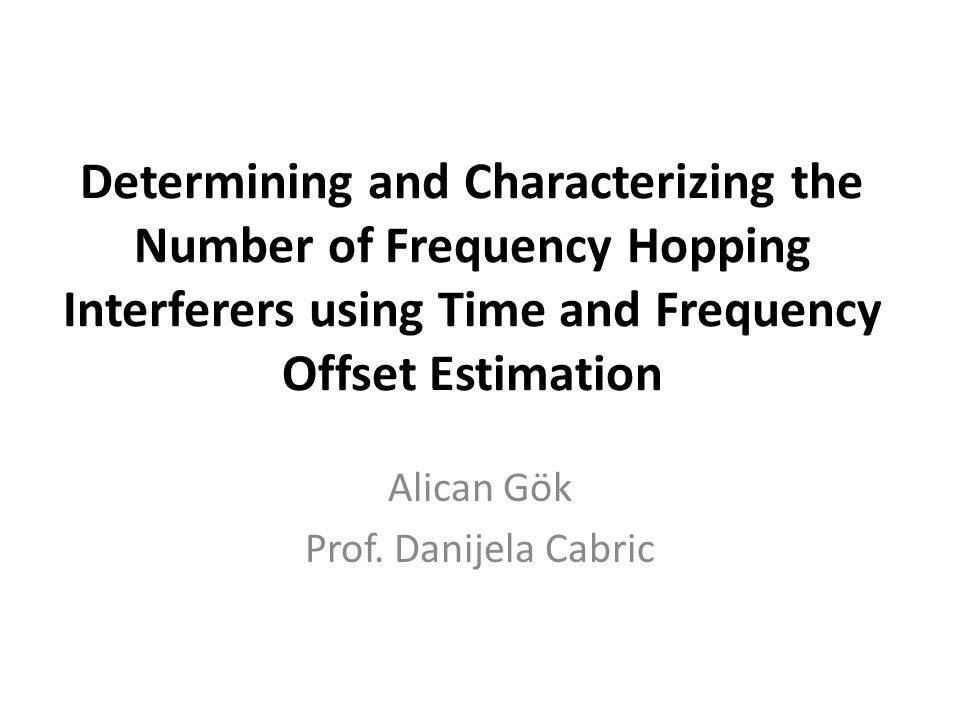 Determining and Characterizing the Number of Frequency Hopping Interferers using Time and Frequency Offset Estimation Alican Gök Prof.