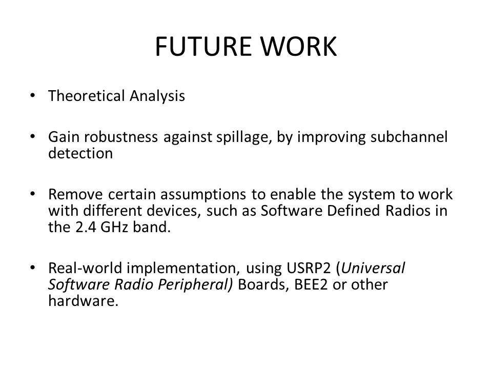 FUTURE WORK Theoretical Analysis Gain robustness against spillage, by improving subchannel detection Remove certain assumptions to enable the system to work with different devices, such as Software Defined Radios in the 2.4 GHz band.