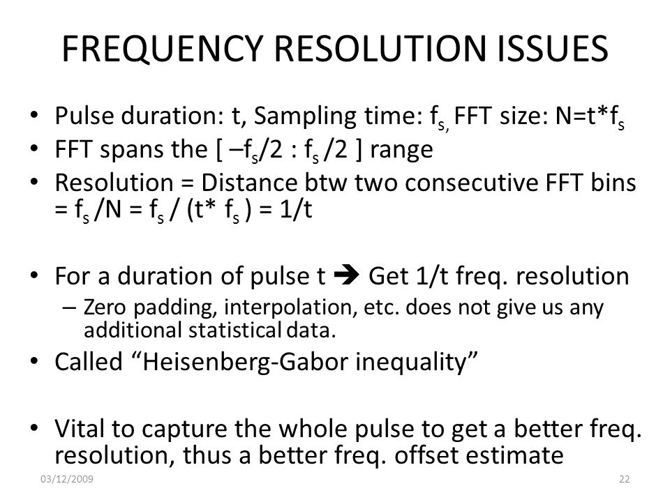 FREQUENCY RESOLUTION ISSUES Pulse duration: t, Sampling time: f s, FFT size: N=t*f s FFT spans the [ –f s /2 : f s /2 ] range Resolution = Distance btw two consecutive FFT bins = f s /N = f s / (t* f s ) = 1/t For a duration of pulse t  Get 1/t freq.