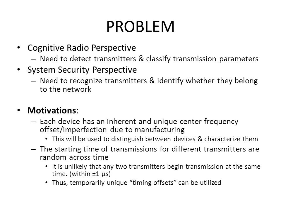 PROBLEM Cognitive Radio Perspective – Need to detect transmitters & classify transmission parameters System Security Perspective – Need to recognize transmitters & identify whether they belong to the network Motivations: – Each device has an inherent and unique center frequency offset/imperfection due to manufacturing This will be used to distinguish between devices & characterize them – The starting time of transmissions for different transmitters are random across time It is unlikely that any two transmitters begin transmission at the same time.
