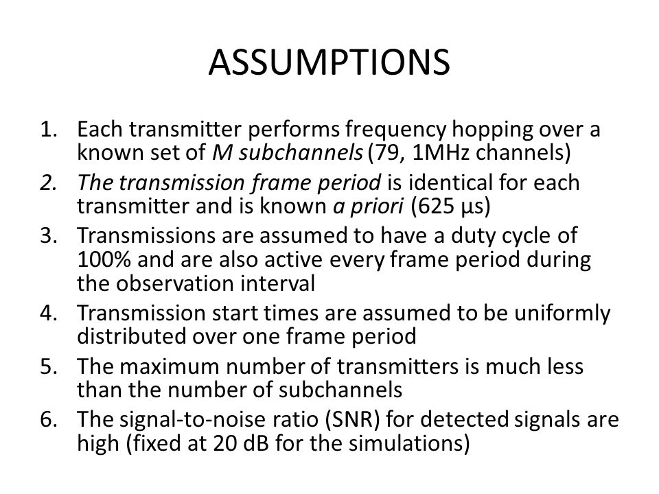 ASSUMPTIONS 1.Each transmitter performs frequency hopping over a known set of M subchannels (79, 1MHz channels) 2.The transmission frame period is identical for each transmitter and is known a priori (625 µs) 3.Transmissions are assumed to have a duty cycle of 100% and are also active every frame period during the observation interval 4.Transmission start times are assumed to be uniformly distributed over one frame period 5.The maximum number of transmitters is much less than the number of subchannels 6.The signal-to-noise ratio (SNR) for detected signals are high (fixed at 20 dB for the simulations)