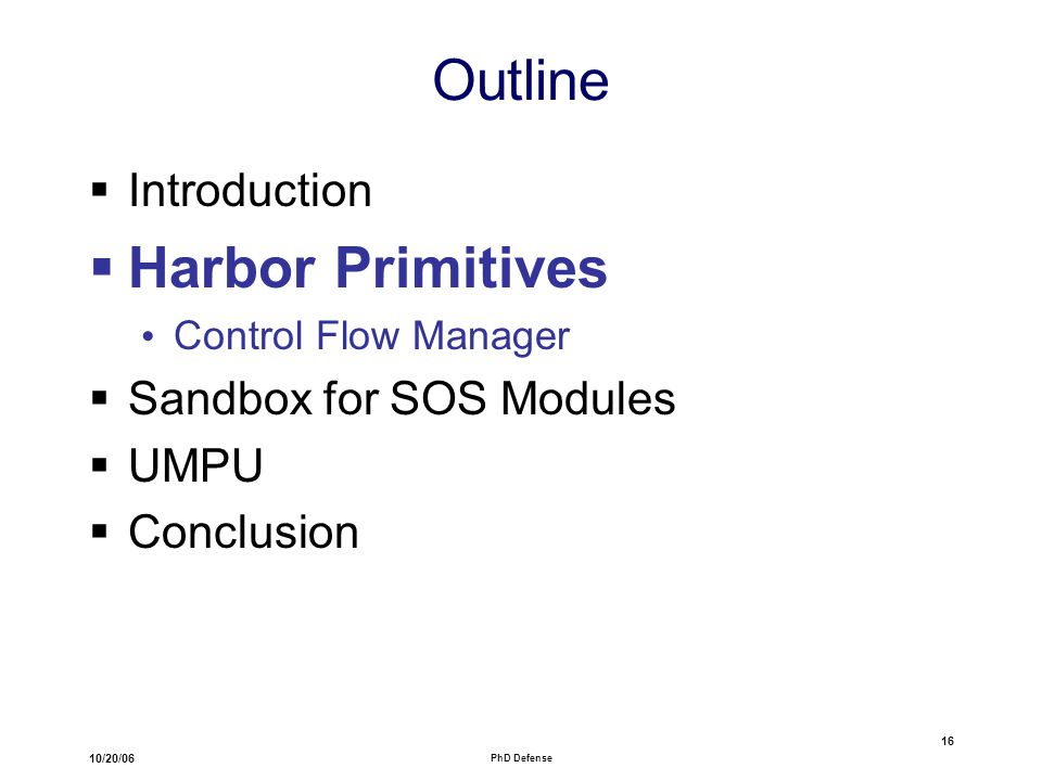 10/20/06 PhD Defense 16 Outline  Introduction  Harbor Primitives Control Flow Manager  Sandbox for SOS Modules  UMPU  Conclusion