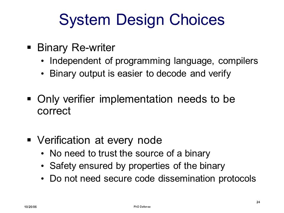 10/20/06 PhD Defense 24 System Design Choices  Binary Re-writer Independent of programming language, compilers Binary output is easier to decode and verify  Only verifier implementation needs to be correct  Verification at every node No need to trust the source of a binary Safety ensured by properties of the binary Do not need secure code dissemination protocols
