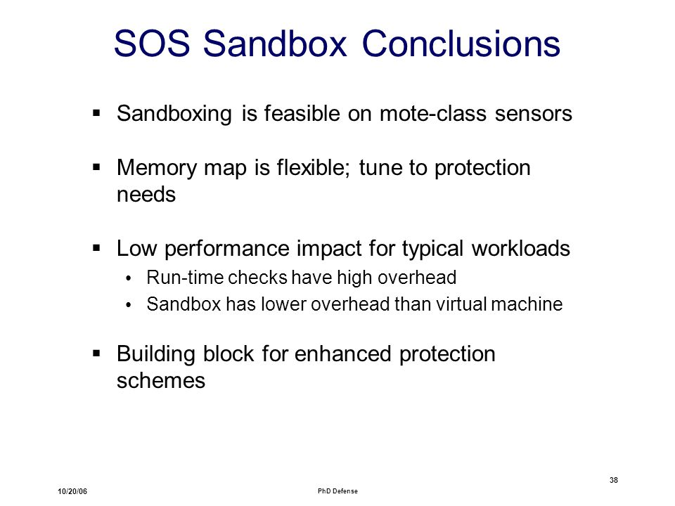 10/20/06 PhD Defense 38 SOS Sandbox Conclusions  Sandboxing is feasible on mote-class sensors  Memory map is flexible; tune to protection needs  Low performance impact for typical workloads Run-time checks have high overhead Sandbox has lower overhead than virtual machine  Building block for enhanced protection schemes