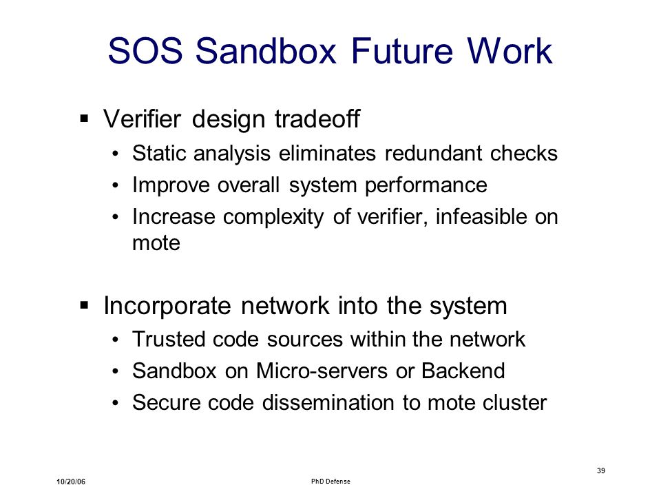 10/20/06 PhD Defense 39 SOS Sandbox Future Work  Verifier design tradeoff Static analysis eliminates redundant checks Improve overall system performance Increase complexity of verifier, infeasible on mote  Incorporate network into the system Trusted code sources within the network Sandbox on Micro-servers or Backend Secure code dissemination to mote cluster