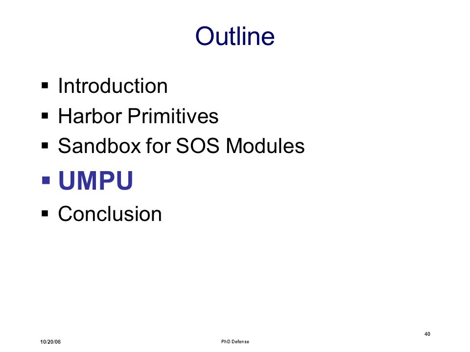 10/20/06 PhD Defense 40 Outline  Introduction  Harbor Primitives  Sandbox for SOS Modules  UMPU  Conclusion
