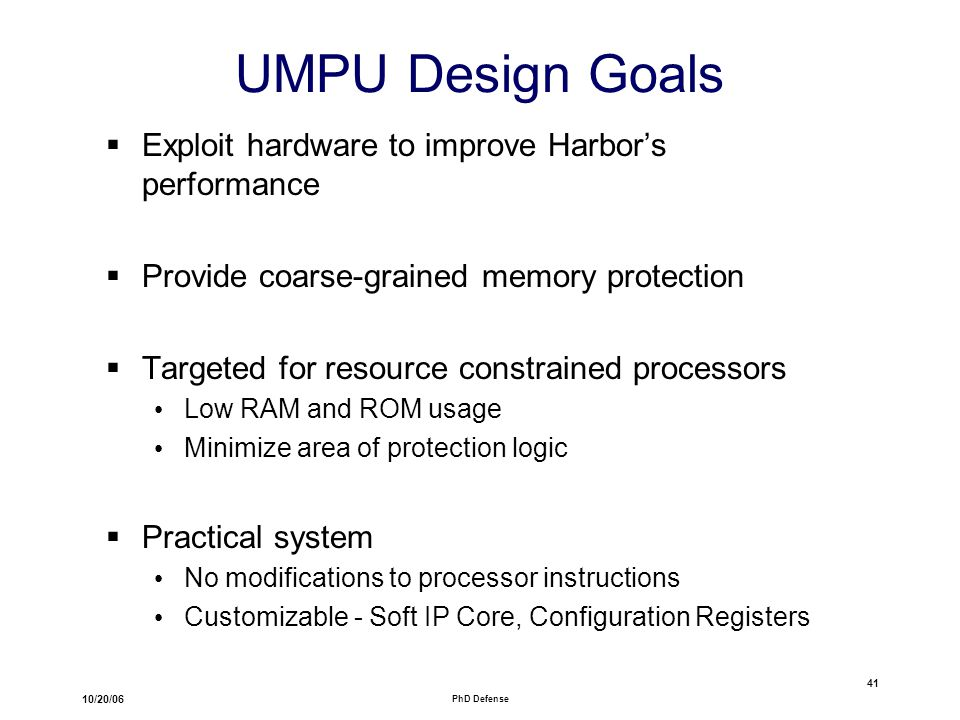 10/20/06 PhD Defense 41 UMPU Design Goals  Exploit hardware to improve Harbor's performance  Provide coarse-grained memory protection  Targeted for resource constrained processors Low RAM and ROM usage Minimize area of protection logic  Practical system No modifications to processor instructions Customizable - Soft IP Core, Configuration Registers