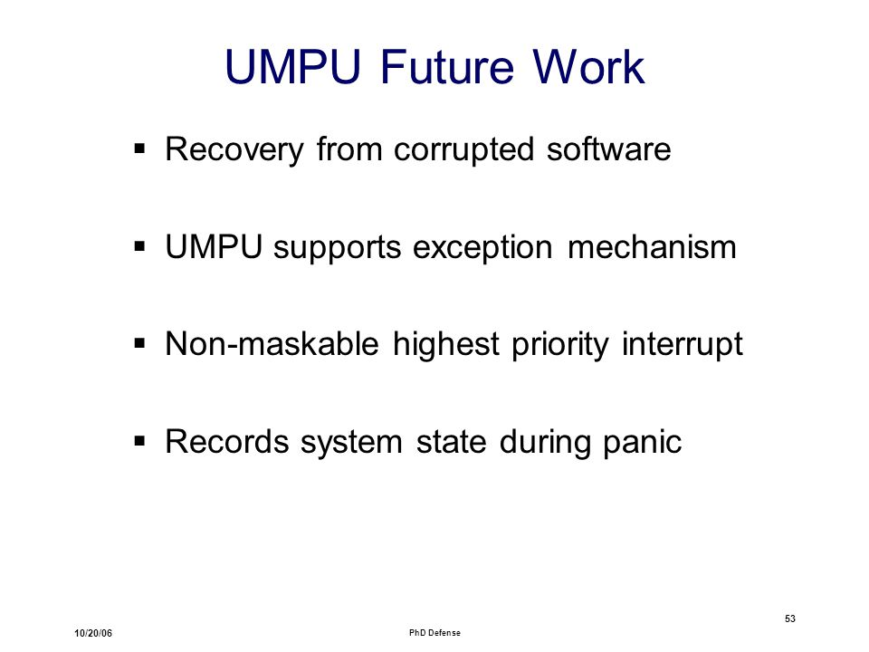 10/20/06 PhD Defense 53 UMPU Future Work  Recovery from corrupted software  UMPU supports exception mechanism  Non-maskable highest priority interrupt  Records system state during panic