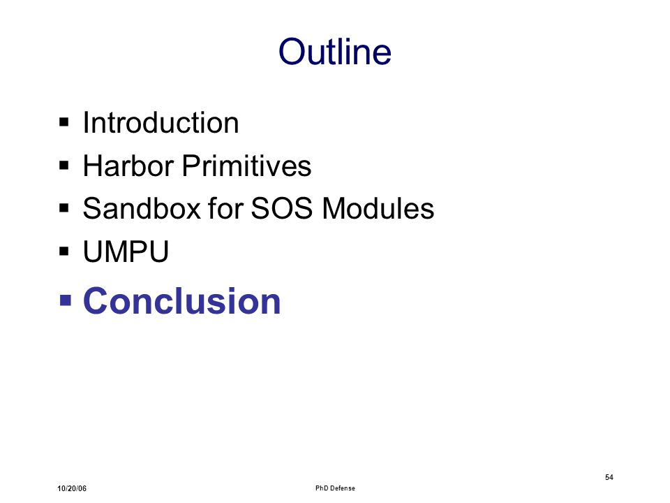 10/20/06 PhD Defense 54 Outline  Introduction  Harbor Primitives  Sandbox for SOS Modules  UMPU  Conclusion