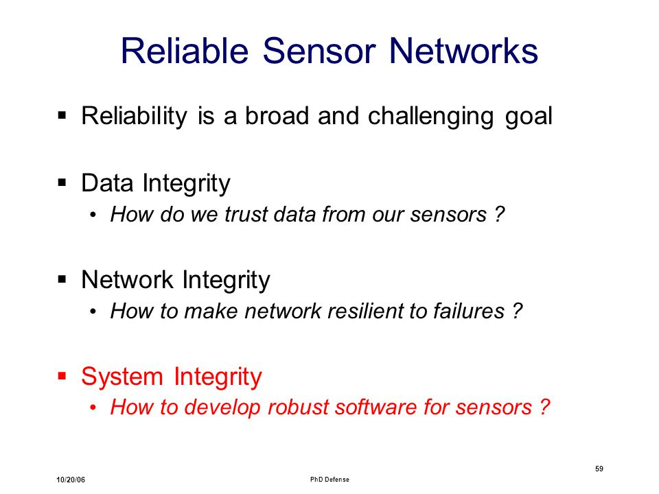 10/20/06 PhD Defense 59 Reliable Sensor Networks  Reliability is a broad and challenging goal  Data Integrity How do we trust data from our sensors .