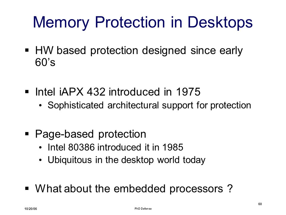 10/20/06 PhD Defense 60 Memory Protection in Desktops  HW based protection designed since early 60's  Intel iAPX 432 introduced in 1975 Sophisticated architectural support for protection  Page-based protection Intel 80386 introduced it in 1985 Ubiquitous in the desktop world today  What about the embedded processors