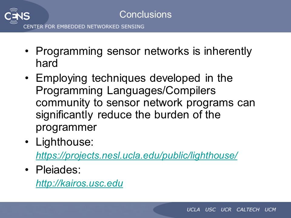Conclusions Programming sensor networks is inherently hard Employing techniques developed in the Programming Languages/Compilers community to sensor network programs can significantly reduce the burden of the programmer Lighthouse: https://projects.nesl.ucla.edu/public/lighthouse/ Pleiades: http://kairos.usc.edu
