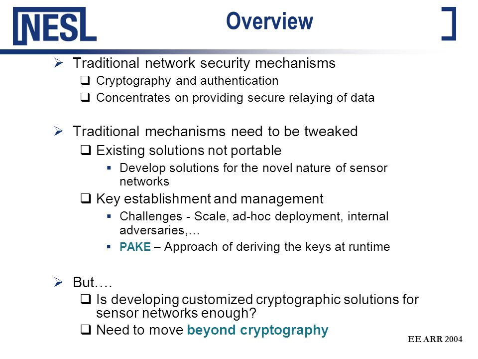 EE ARR 2004 Overview  Traditional network security mechanisms  Cryptography and authentication  Concentrates on providing secure relaying of data  Traditional mechanisms need to be tweaked  Existing solutions not portable  Develop solutions for the novel nature of sensor networks  Key establishment and management  Challenges - Scale, ad-hoc deployment, internal adversaries,…  PAKE – Approach of deriving the keys at runtime  But….