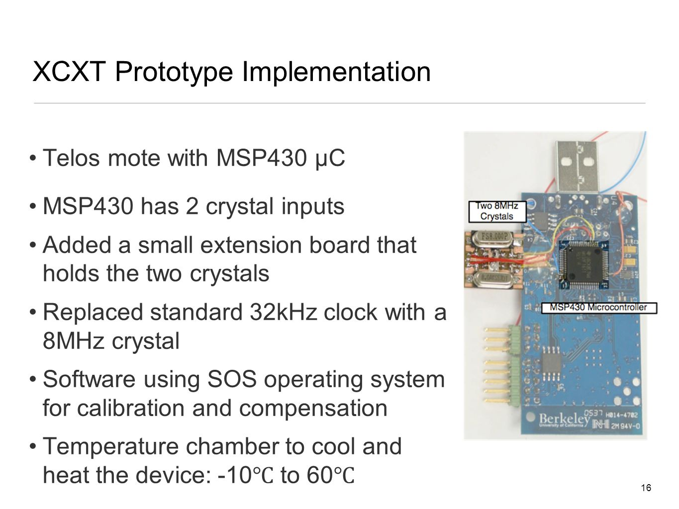 16 XCXT Prototype Implementation Telos mote with MSP430 µC MSP430 has 2 crystal inputs Added a small extension board that holds the two crystals Replaced standard 32kHz clock with a 8MHz crystal Software using SOS operating system for calibration and compensation Temperature chamber to cool and heat the device: -10 ℃ to 60 ℃