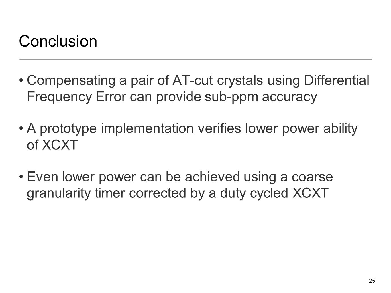 25 Conclusion Compensating a pair of AT-cut crystals using Differential Frequency Error can provide sub-ppm accuracy A prototype implementation verifies lower power ability of XCXT Even lower power can be achieved using a coarse granularity timer corrected by a duty cycled XCXT
