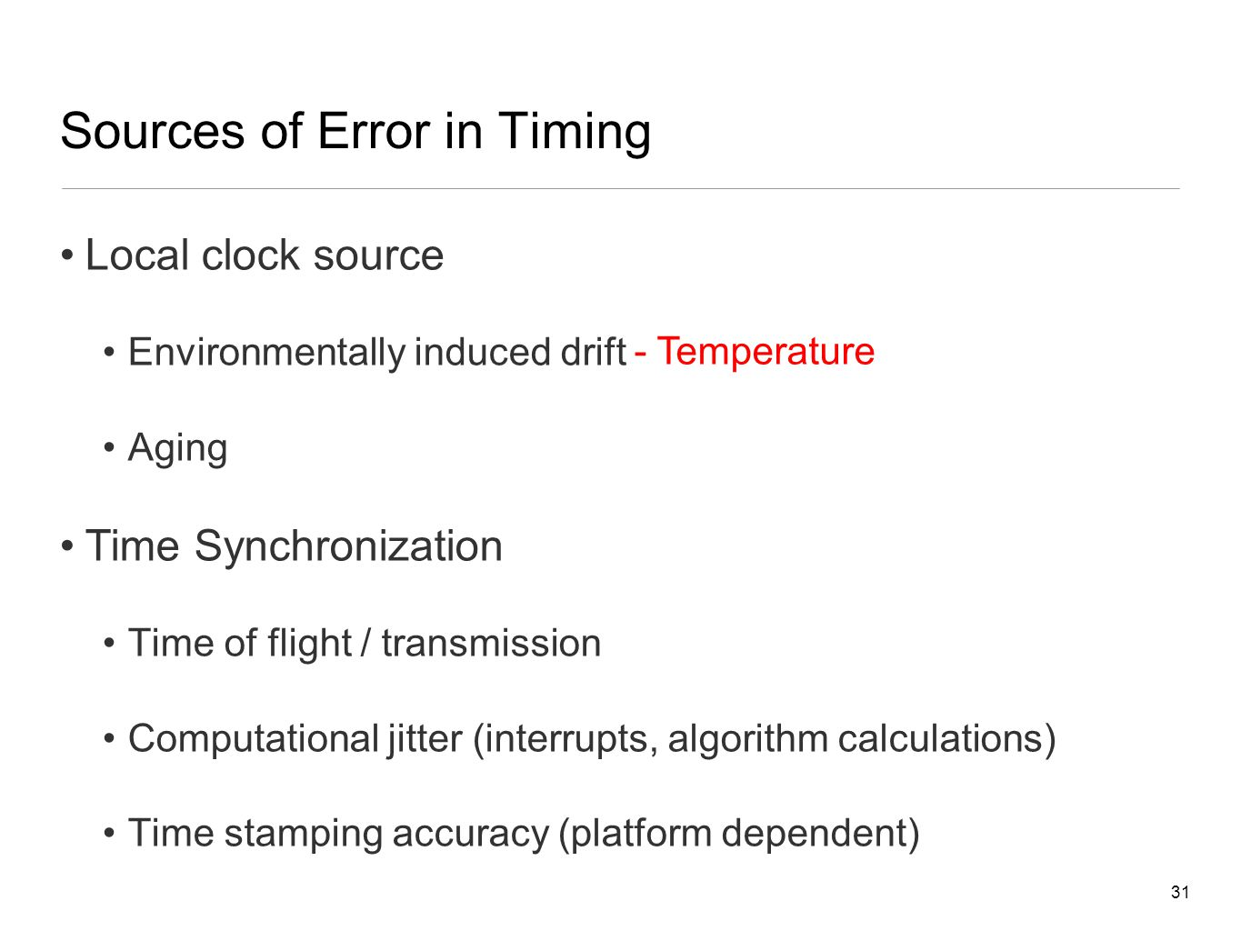 31 Sources of Error in Timing Local clock source Environmentally induced drift Aging Time Synchronization Time of flight / transmission Computational jitter (interrupts, algorithm calculations) Time stamping accuracy (platform dependent) - Temperature