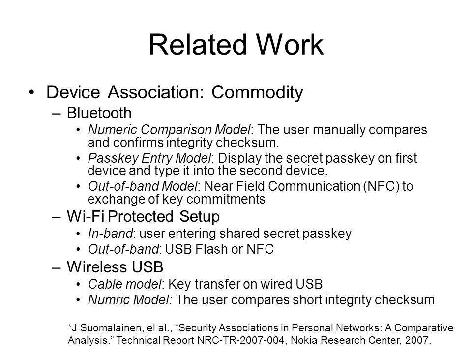 Related Work Device Association: Commodity –Bluetooth Numeric Comparison Model: The user manually compares and confirms integrity checksum.