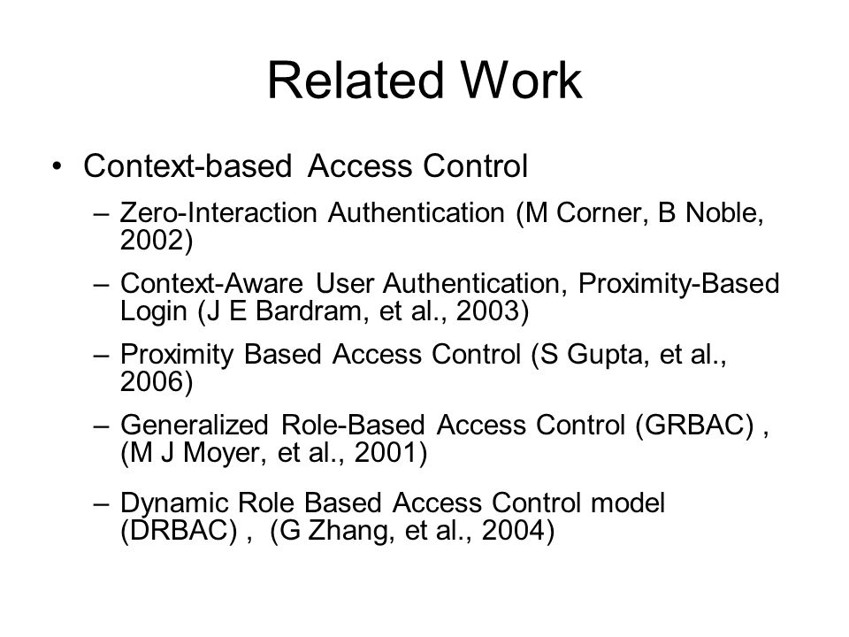 Related Work Context-based Access Control –Zero-Interaction Authentication (M Corner, B Noble, 2002) –Context-Aware User Authentication, Proximity-Based Login (J E Bardram, et al., 2003) –Proximity Based Access Control (S Gupta, et al., 2006) –Generalized Role-Based Access Control (GRBAC), (M J Moyer, et al., 2001) –Dynamic Role Based Access Control model (DRBAC), (G Zhang, et al., 2004)
