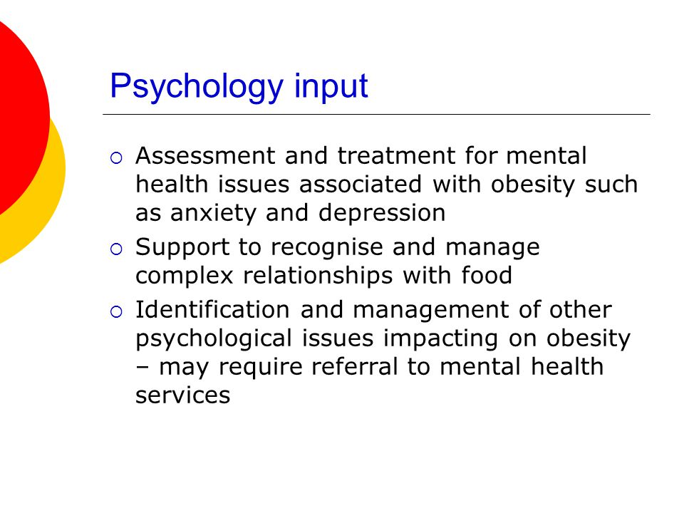 Psychology input  Assessment and treatment for mental health issues associated with obesity such as anxiety and depression  Support to recognise and manage complex relationships with food  Identification and management of other psychological issues impacting on obesity – may require referral to mental health services