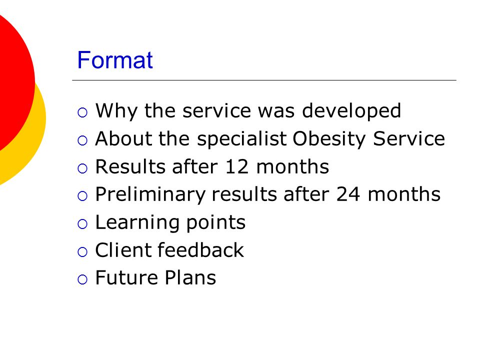 Format  Why the service was developed  About the specialist Obesity Service  Results after 12 months  Preliminary results after 24 months  Learning points  Client feedback  Future Plans