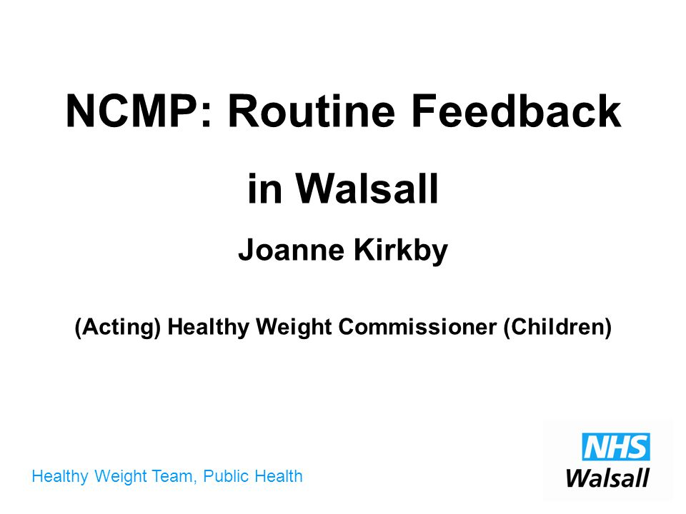 Healthy Weight Team, Public Health NCMP: Routine Feedback in Walsall Joanne Kirkby (Acting) Healthy Weight Commissioner (Children)