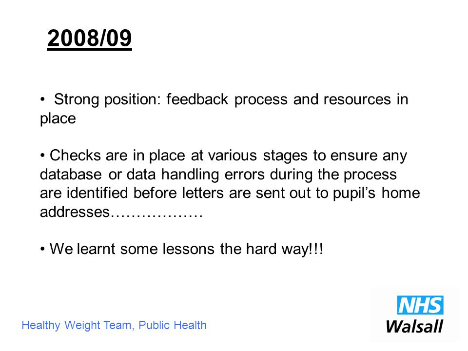 Healthy Weight Team, Public Health Strong position: feedback process and resources in place Checks are in place at various stages to ensure any database or data handling errors during the process are identified before letters are sent out to pupil's home addresses……………… We learnt some lessons the hard way!!.