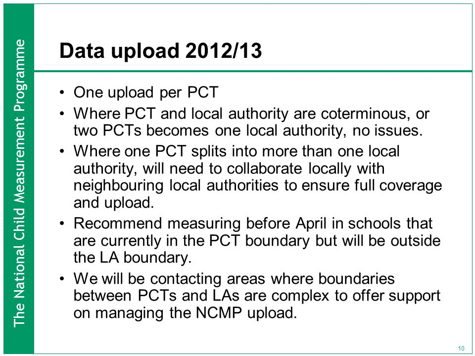 The National Child Measurement Programme 10 Data upload 2012/13 One upload per PCT Where PCT and local authority are coterminous, or two PCTs becomes one local authority, no issues.