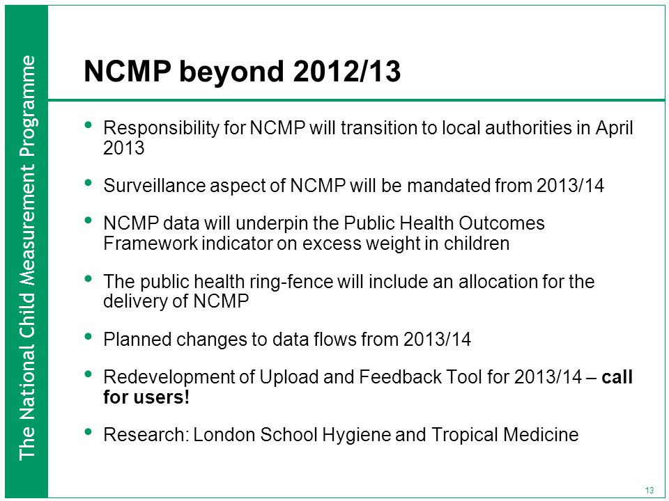 The National Child Measurement Programme 13 NCMP beyond 2012/13 Responsibility for NCMP will transition to local authorities in April 2013 Surveillance aspect of NCMP will be mandated from 2013/14 NCMP data will underpin the Public Health Outcomes Framework indicator on excess weight in children The public health ring-fence will include an allocation for the delivery of NCMP Planned changes to data flows from 2013/14 Redevelopment of Upload and Feedback Tool for 2013/14 – call for users.