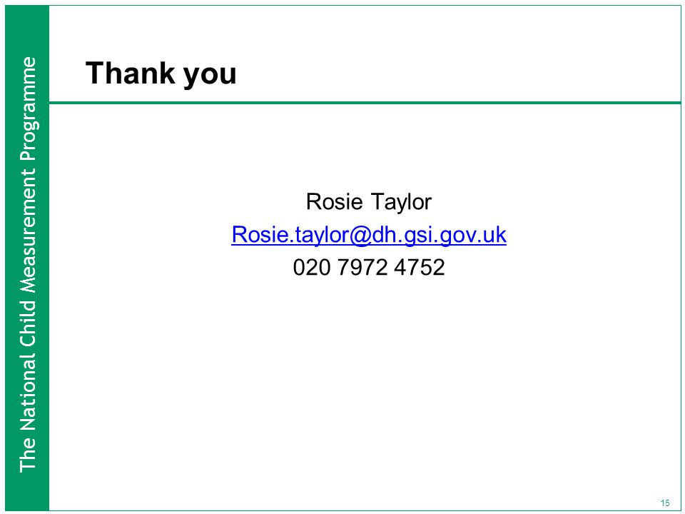 The National Child Measurement Programme 15 Thank you Rosie Taylor Rosie.taylor@dh.gsi.gov.uk 020 7972 4752